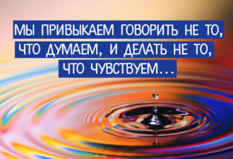 Мы привыкаем говорить не то, что думаем, и делать не то, что чувствую...