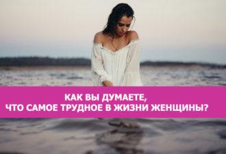 Как Вы думаете, то самое трудное в жизни женщины?